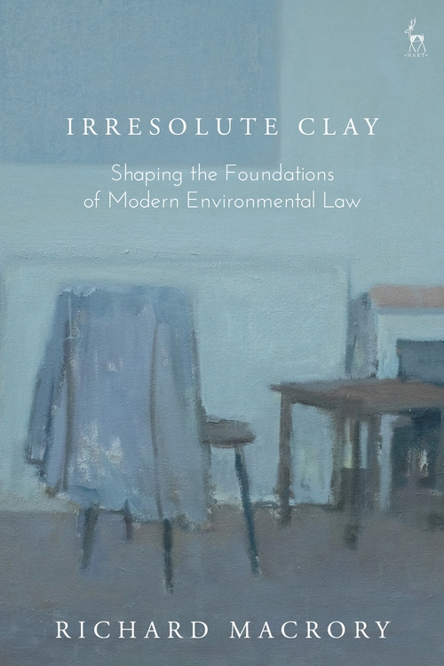 Irresolute Clay – Shaping the Foundations of Modern Environmental Law, Hart Publishing, 2020