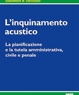 L'inquinamento acustico. La pianificazione e la tutela amministrativa, civile e penale